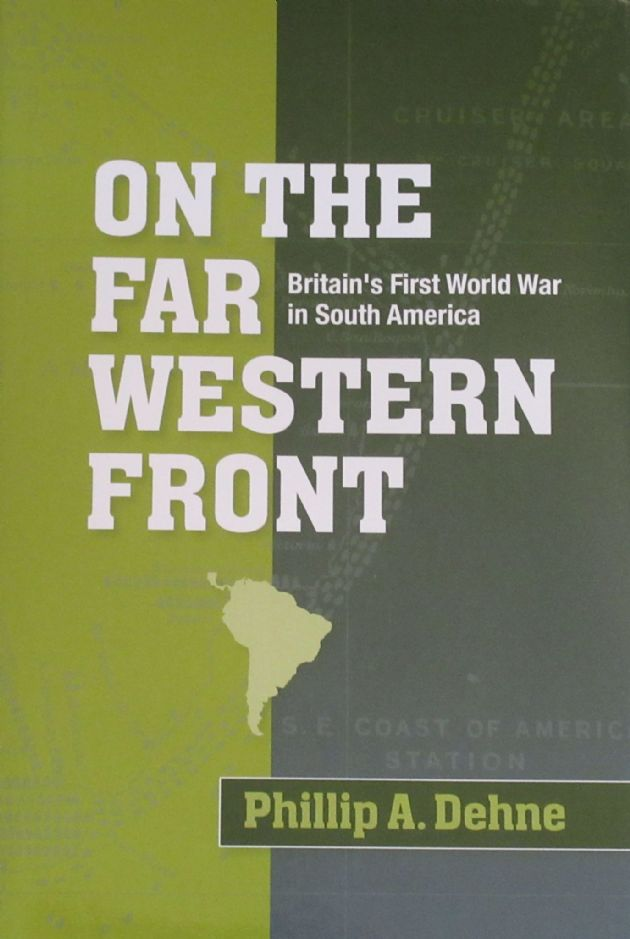 On the Far Western Front - Britain's First World War in South America, by Phillip A. Dehne